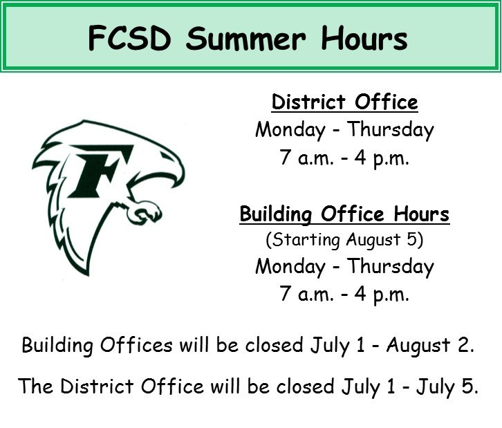 FCSD Summer Hours: District Office is open Monday through Thursday 7 am to 4 pm, Building Office Hours start on August 5th, Monday to Thursday from 7 am to 4 pm. Building Offices closed July 1 - August 2, District Office Closed July 1 - July 5
